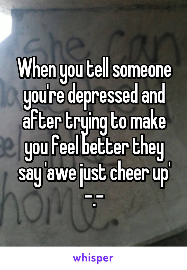 When you tell someone you're depressed and after trying to make you feel better they say 'awe just cheer up' -.-