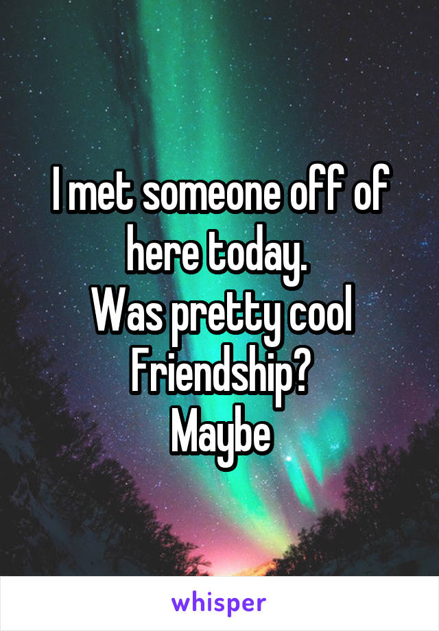 I met someone off of here today.  Was pretty cool Friendship? Maybe