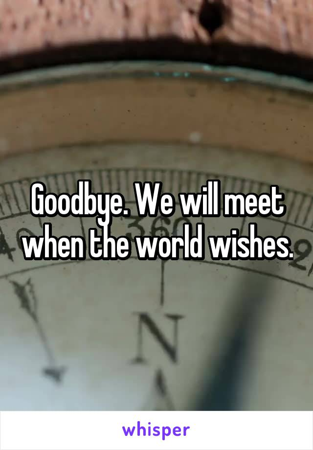 Goodbye. We will meet when the world wishes.