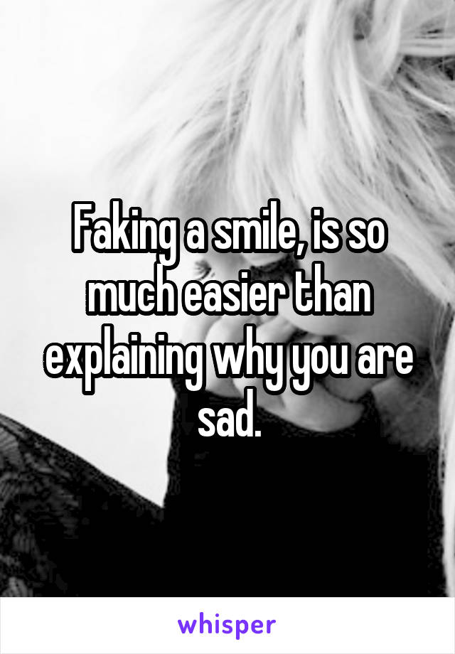 Faking a smile, is so much easier than explaining why you are sad.