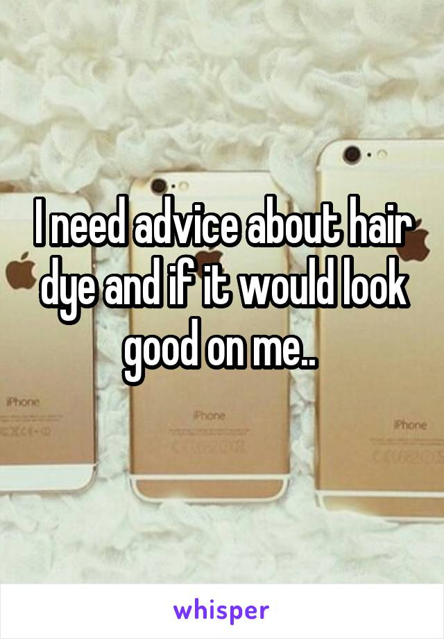 I need advice about hair dye and if it would look good on me..