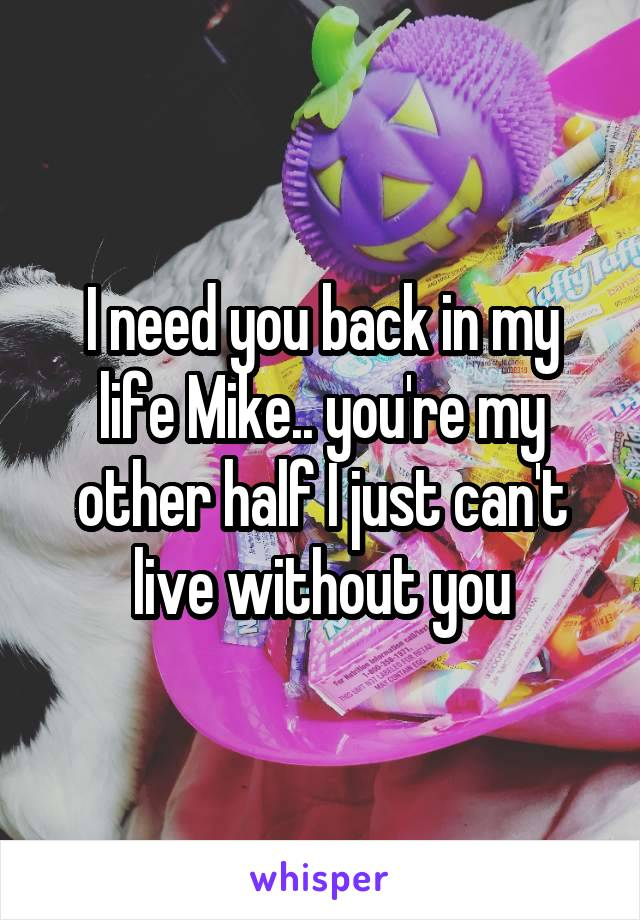 I need you back in my life Mike.. you're my other half I just can't live without you