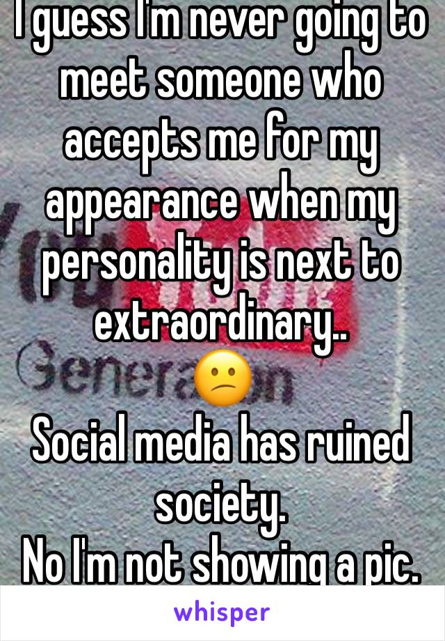 I guess I'm never going to meet someone who accepts me for my appearance when my personality is next to extraordinary.. 😕 Social media has ruined society.  No I'm not showing a pic.