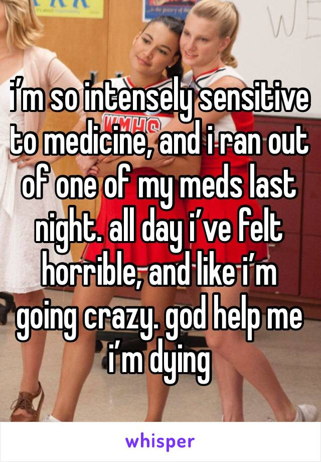 i'm so intensely sensitive to medicine, and i ran out of one of my meds last night. all day i've felt horrible, and like i'm going crazy. god help me i'm dying