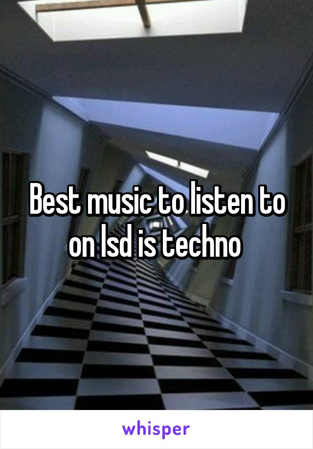 Best music to listen to on lsd is techno