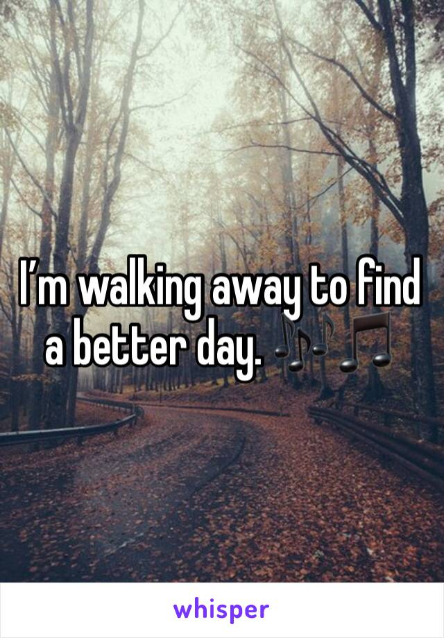 I'm walking away to find a better day. 🎶🎵