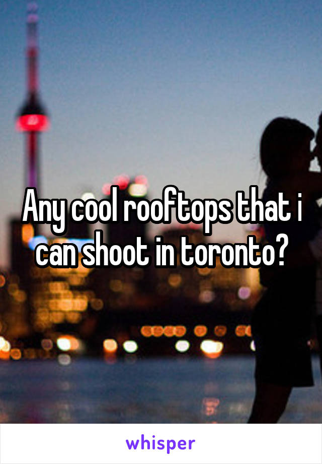 Any cool rooftops that i can shoot in toronto?