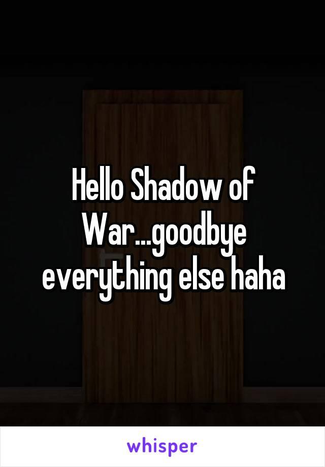 Hello Shadow of War...goodbye everything else haha