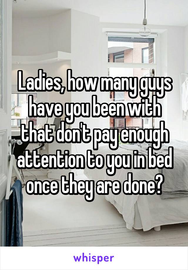 Ladies, how many guys have you been with that don't pay enough attention to you in bed once they are done?