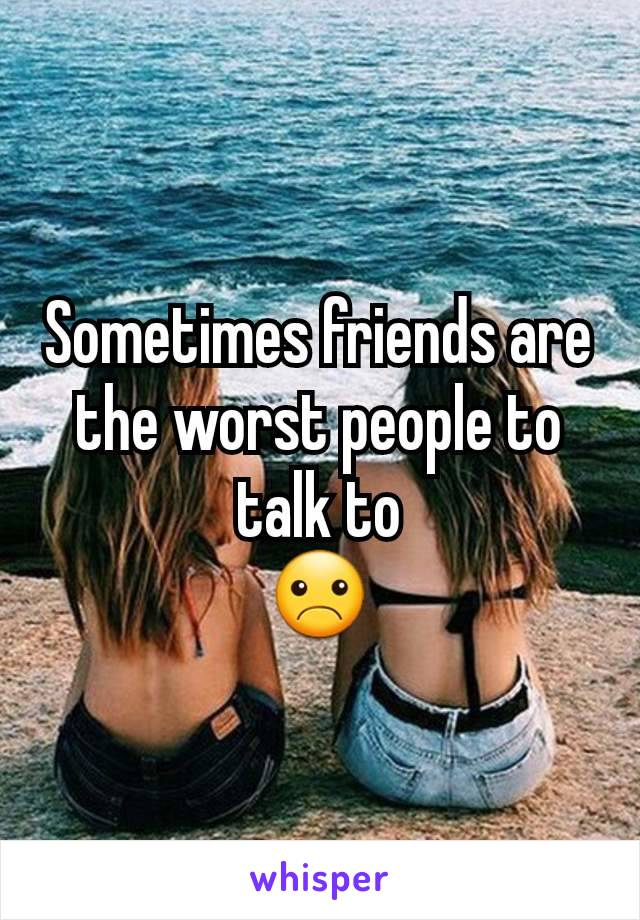 Sometimes friends are the worst people to talk to ☹