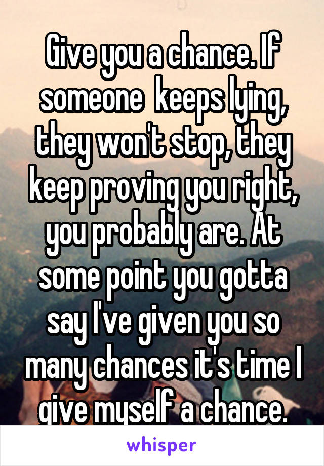 Give you a chance. If someone  keeps lying, they won't stop, they keep proving you right, you probably are. At some point you gotta say I've given you so many chances it's time I give myself a chance.