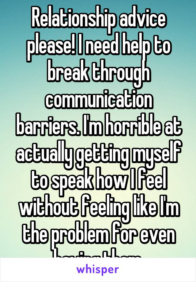 Relationship advice please! I need help to break through communication barriers. I'm horrible at actually getting myself to speak how I feel without feeling like I'm the problem for even having them.