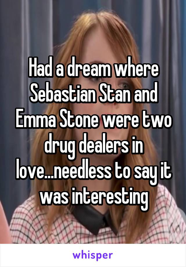 Had a dream where Sebastian Stan and Emma Stone were two drug dealers in love...needless to say it was interesting