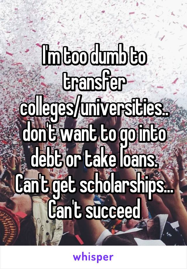 I'm too dumb to transfer colleges/universities.. don't want to go into debt or take loans. Can't get scholarships... Can't succeed