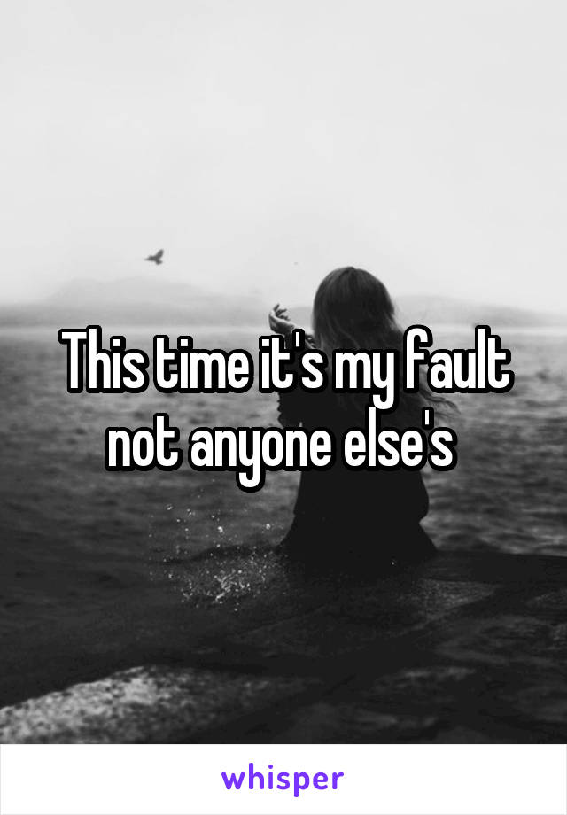 This time it's my fault not anyone else's