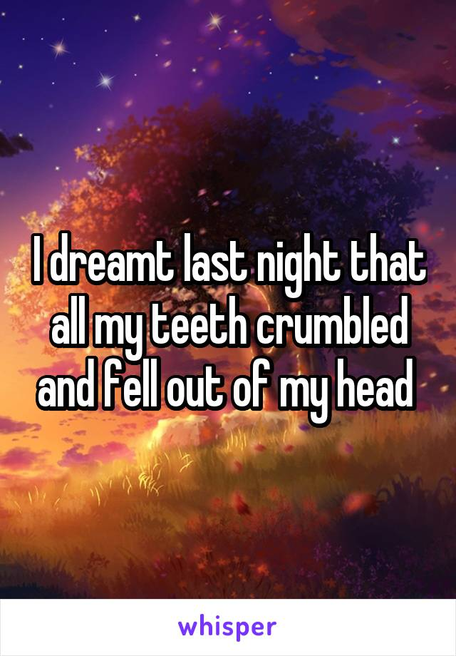 I dreamt last night that all my teeth crumbled and fell out of my head