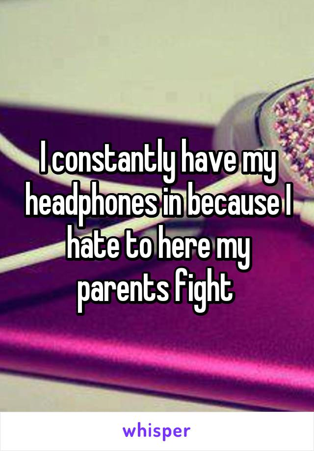 I constantly have my headphones in because I hate to here my parents fight
