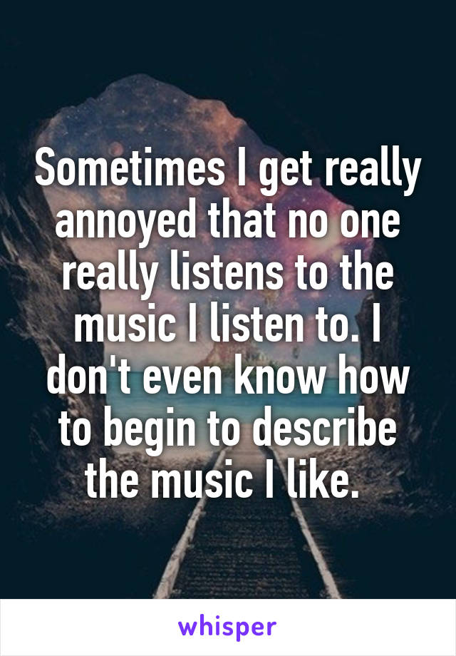 Sometimes I get really annoyed that no one really listens to the music I listen to. I don't even know how to begin to describe the music I like.