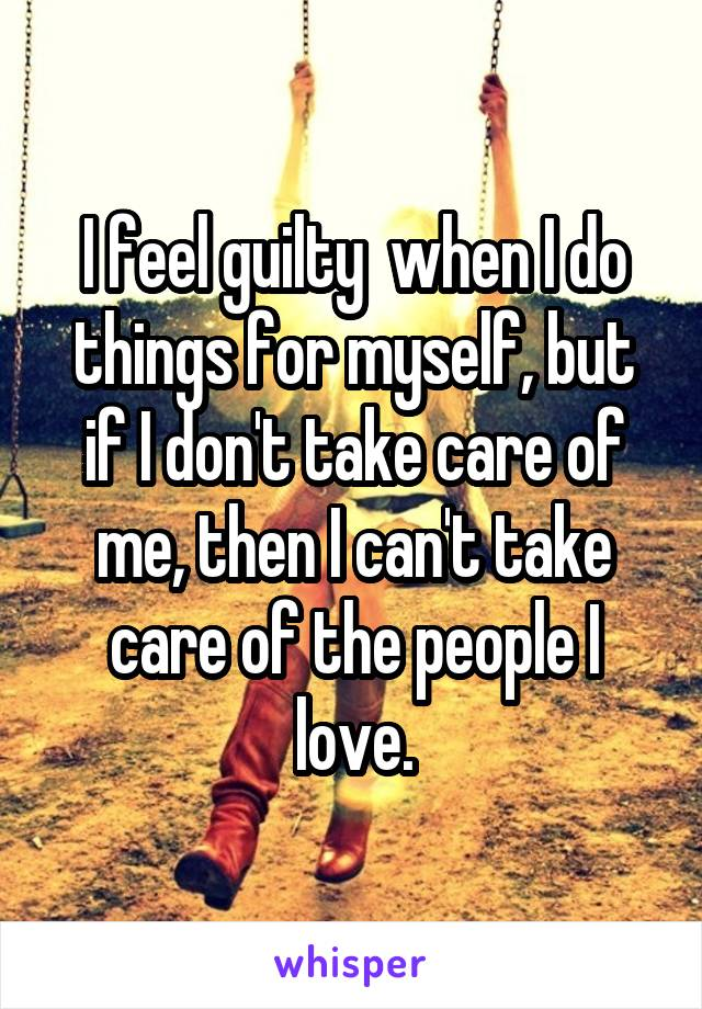 I feel guilty  when I do things for myself, but if I don't take care of me, then I can't take care of the people I love.