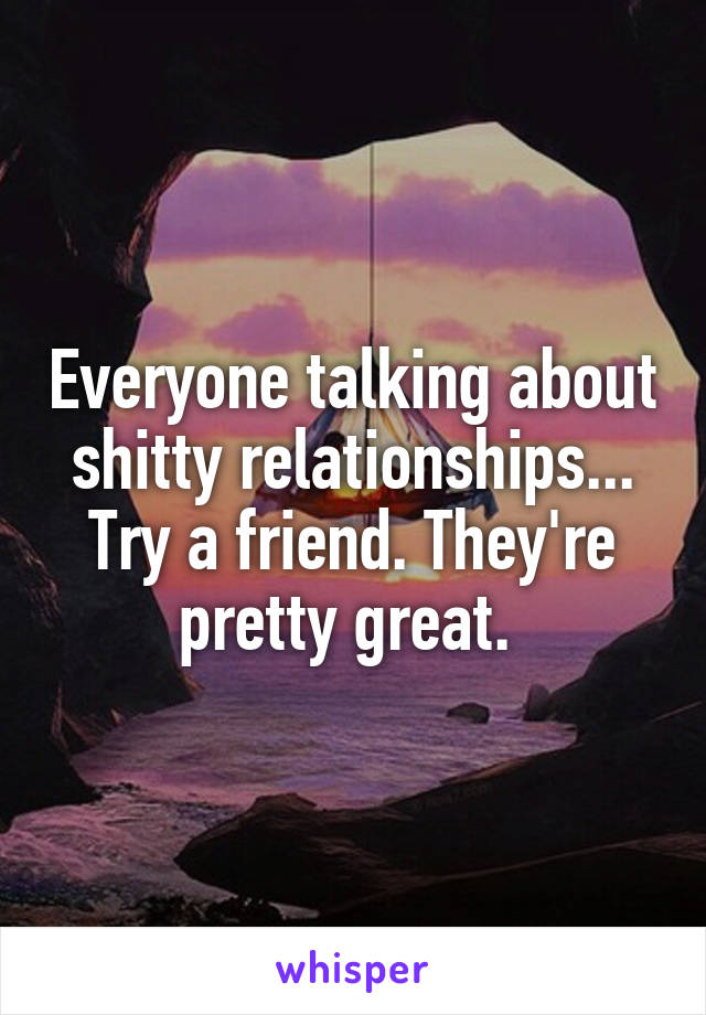 Everyone talking about shitty relationships... Try a friend. They're pretty great.