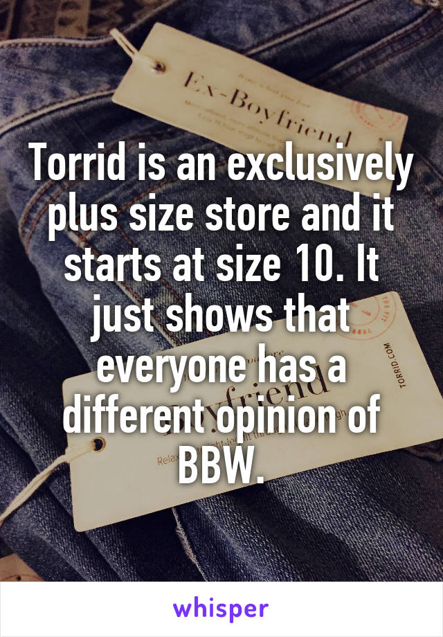 Torrid is an exclusively plus size store and it starts at size 10. It just shows that everyone has a different opinion of BBW.