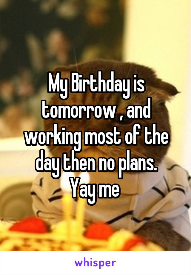 My Birthday is tomorrow , and working most of the day then no plans. Yay me