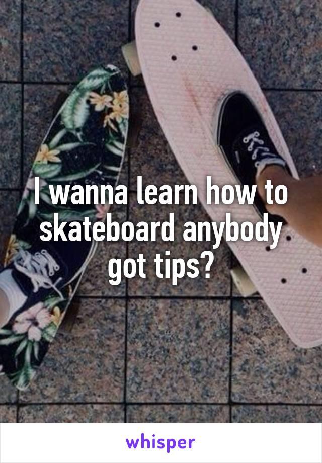 I wanna learn how to skateboard anybody got tips?