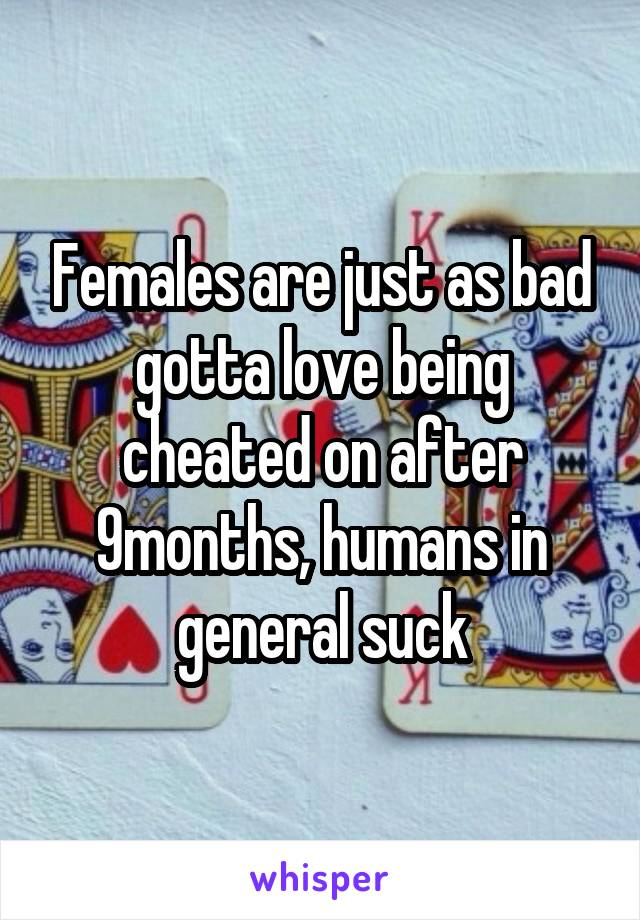 Females are just as bad gotta love being cheated on after 9months, humans in general suck