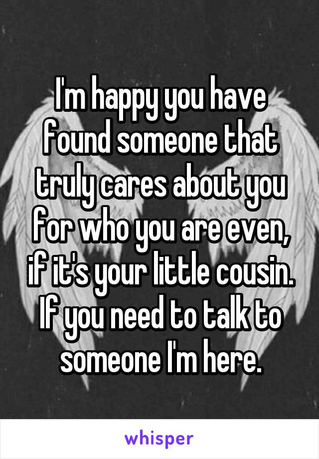 I'm happy you have found someone that truly cares about you for who you are even, if it's your little cousin. If you need to talk to someone I'm here.