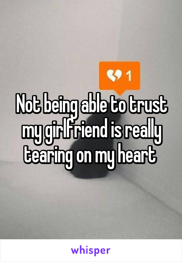 Not being able to trust my girlfriend is really tearing on my heart