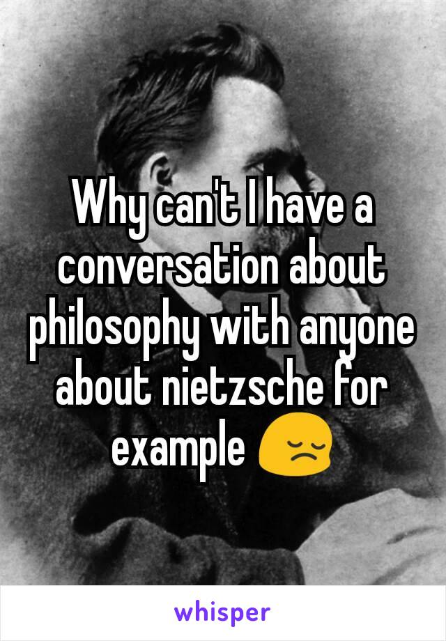 Why can't I have a conversation about philosophy with anyone about nietzsche for example 😔