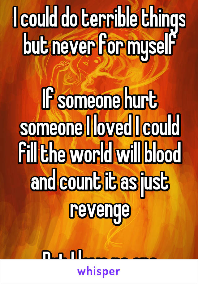 I could do terrible things but never for myself  If someone hurt someone I loved I could fill the world will blood and count it as just revenge  But I love no one