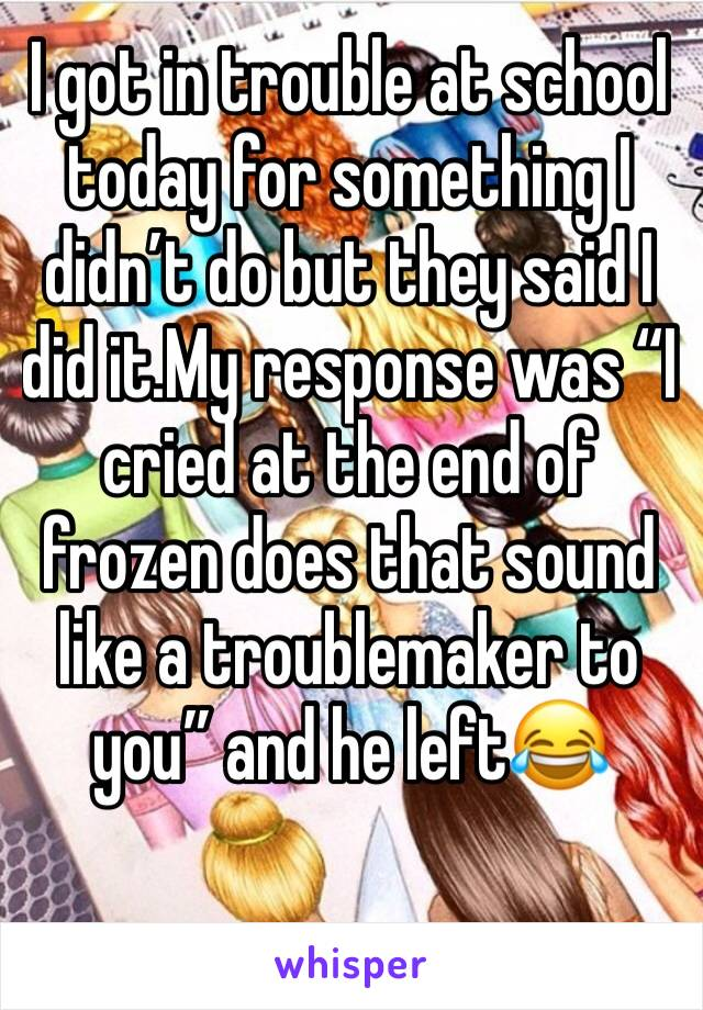 """I got in trouble at school today for something I didn't do but they said I did it.My response was """"I cried at the end of frozen does that sound like a troublemaker to you"""" and he left😂"""