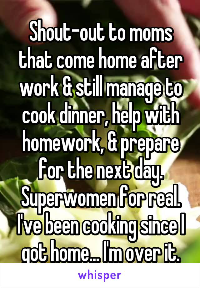 Shout-out to moms that come home after work & still manage to cook dinner, help with homework, & prepare for the next day. Superwomen for real. I've been cooking since I got home... I'm over it.