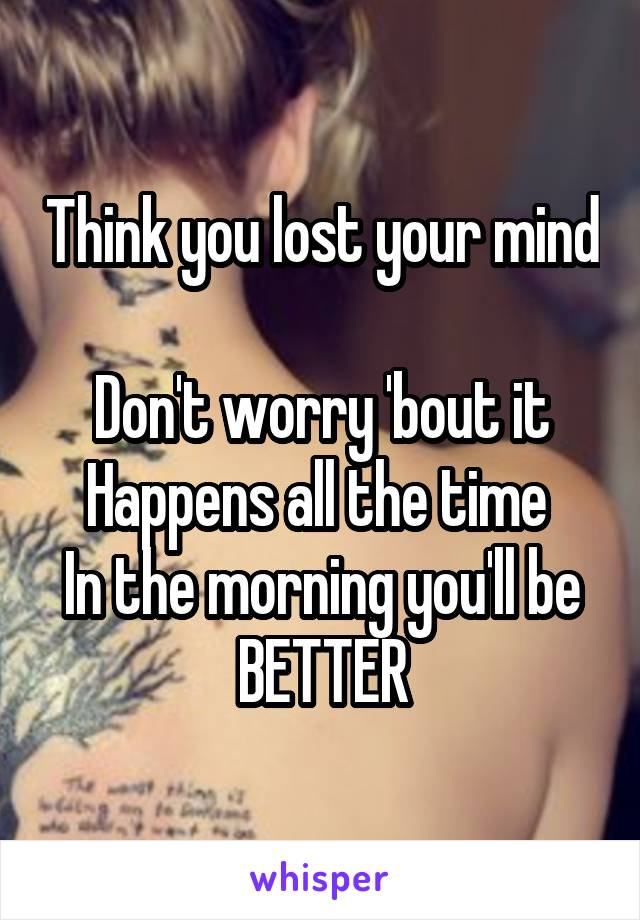 Think you lost your mind  Don't worry 'bout it Happens all the time  In the morning you'll be BETTER