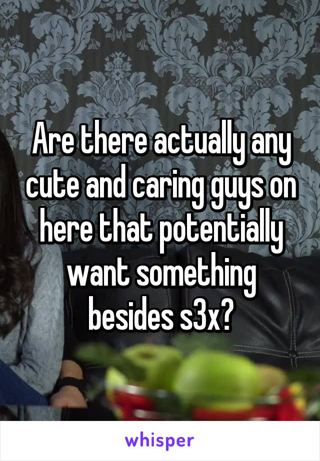 Are there actually any cute and caring guys on here that potentially want something besides s3x?