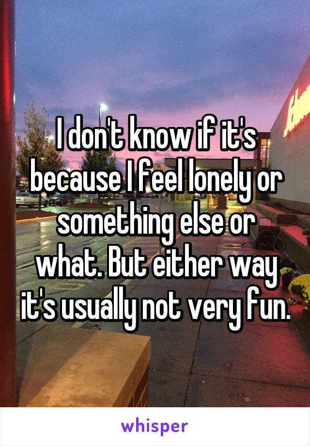 I don't know if it's because I feel lonely or something else or what. But either way it's usually not very fun.