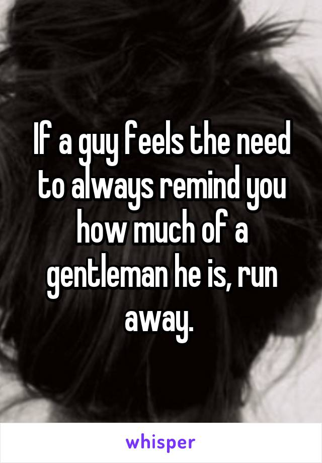 If a guy feels the need to always remind you how much of a gentleman he is, run away.