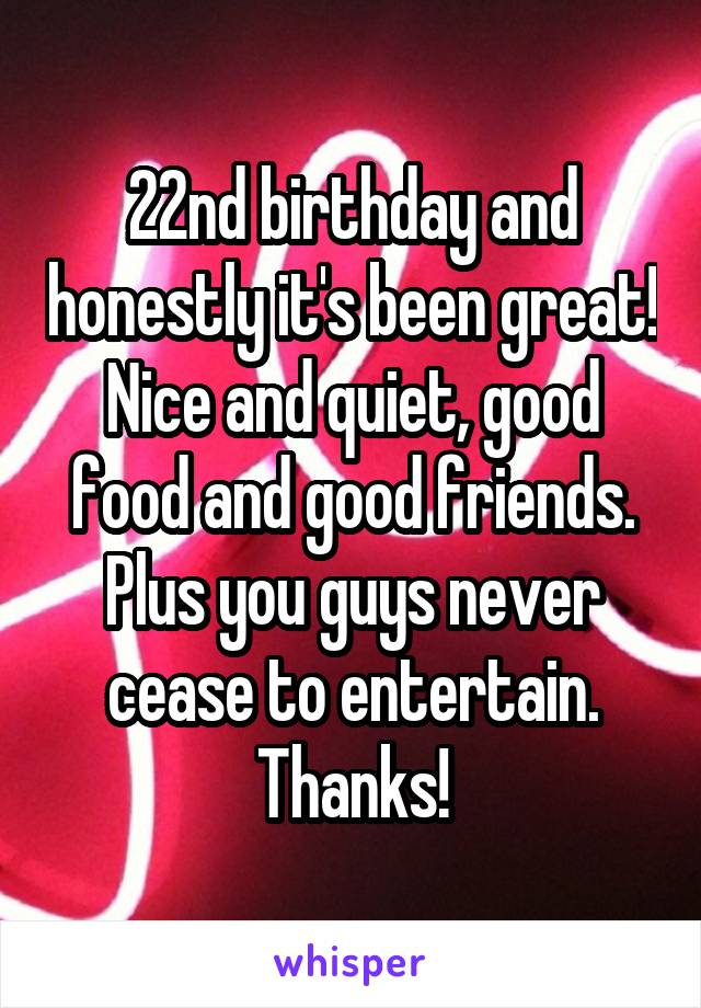 22nd birthday and honestly it's been great! Nice and quiet, good food and good friends. Plus you guys never cease to entertain. Thanks!