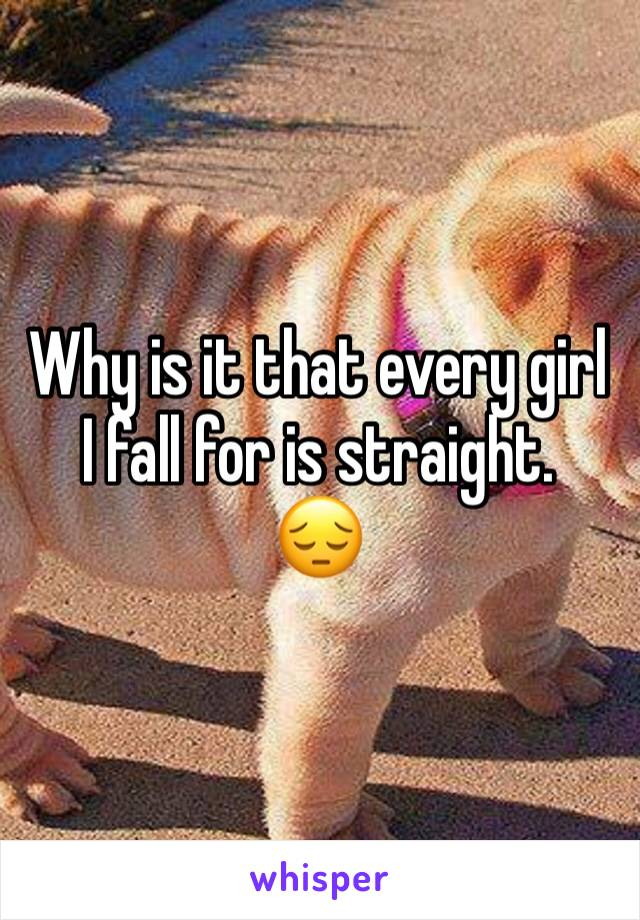 Why is it that every girl I fall for is straight.  😔
