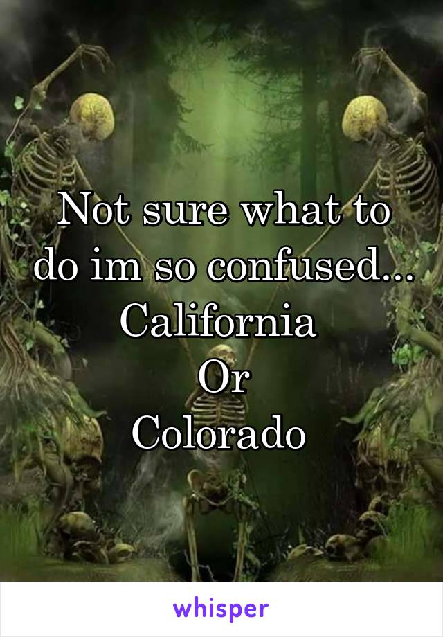 Not sure what to do im so confused... California  Or Colorado