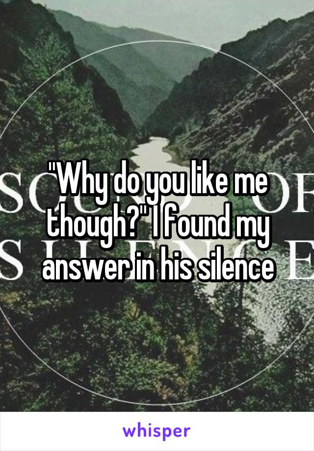 """""""Why do you like me though?"""" I found my answer in his silence"""