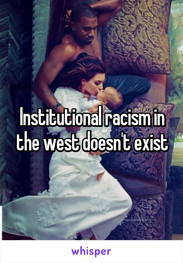 Institutional racism in the west doesn't exist