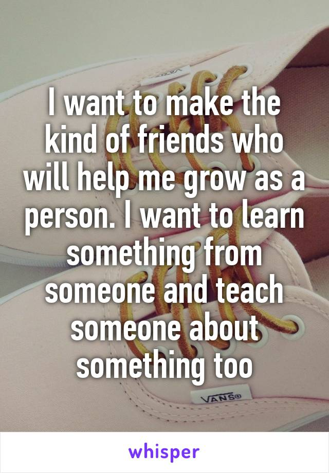 I want to make the kind of friends who will help me grow as a person. I want to learn something from someone and teach someone about something too