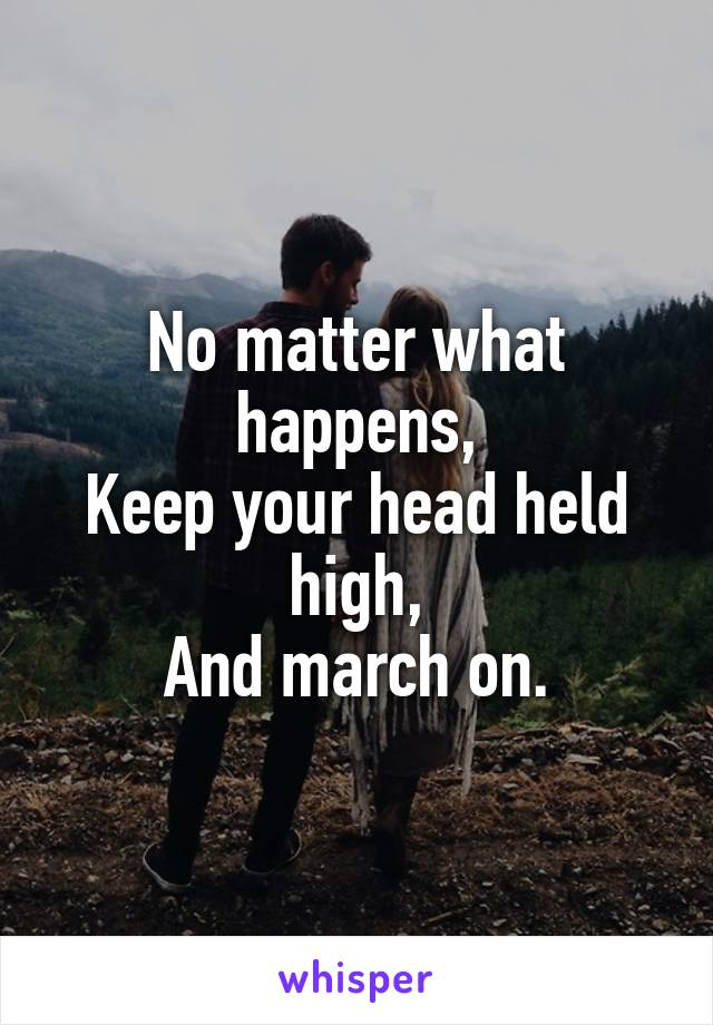 No matter what happens, Keep your head held high, And march on.