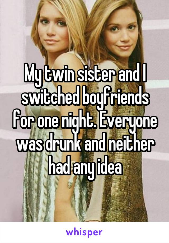 My twin sister and I switched boyfriends for one night. Everyone was drunk and neither had any idea