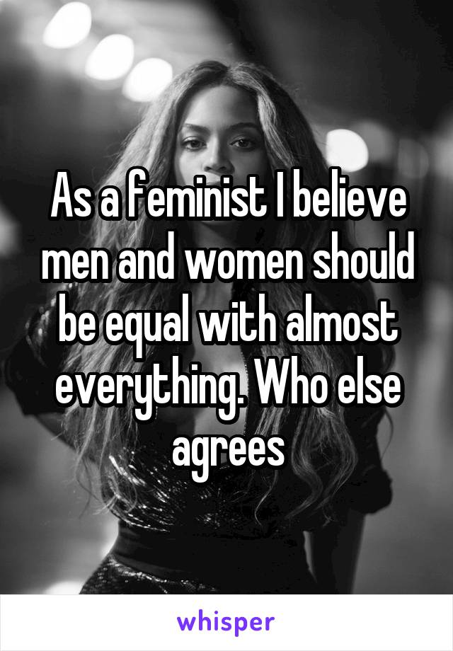 As a feminist I believe men and women should be equal with almost everything. Who else agrees