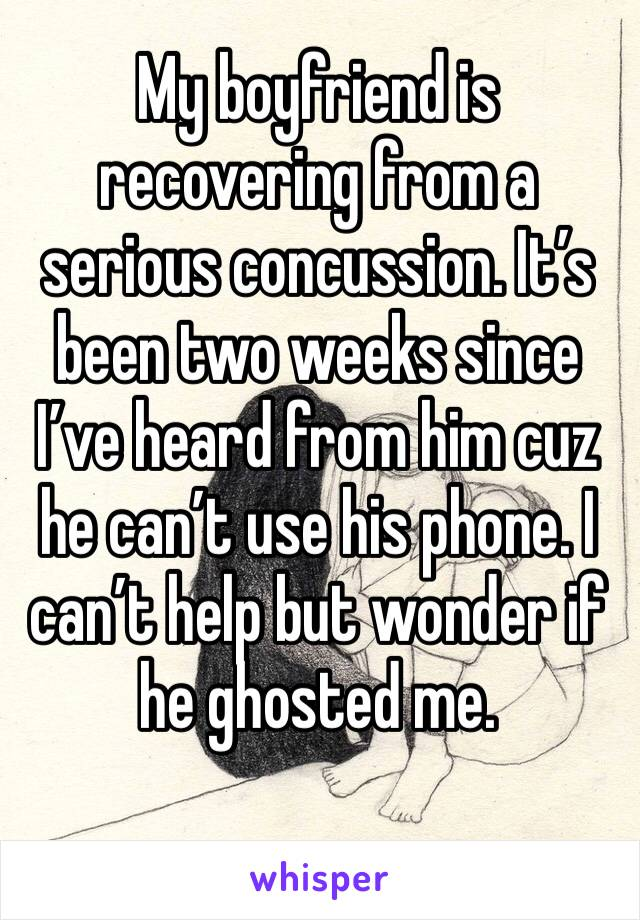 My boyfriend is recovering from a serious concussion. It's been two weeks since I've heard from him cuz he can't use his phone. I can't help but wonder if he ghosted me.
