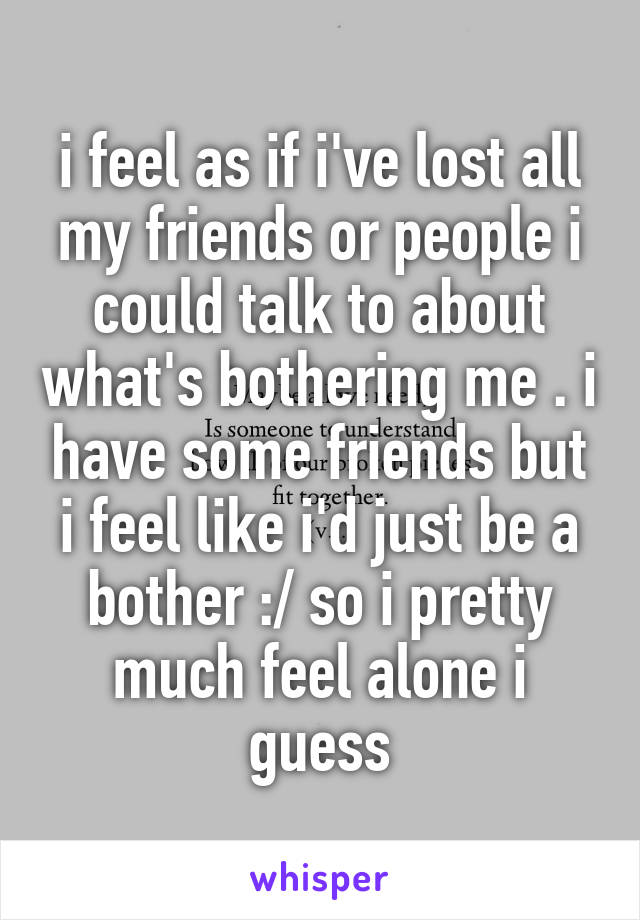 i feel as if i've lost all my friends or people i could talk to about what's bothering me . i have some friends but i feel like i'd just be a bother :/ so i pretty much feel alone i guess
