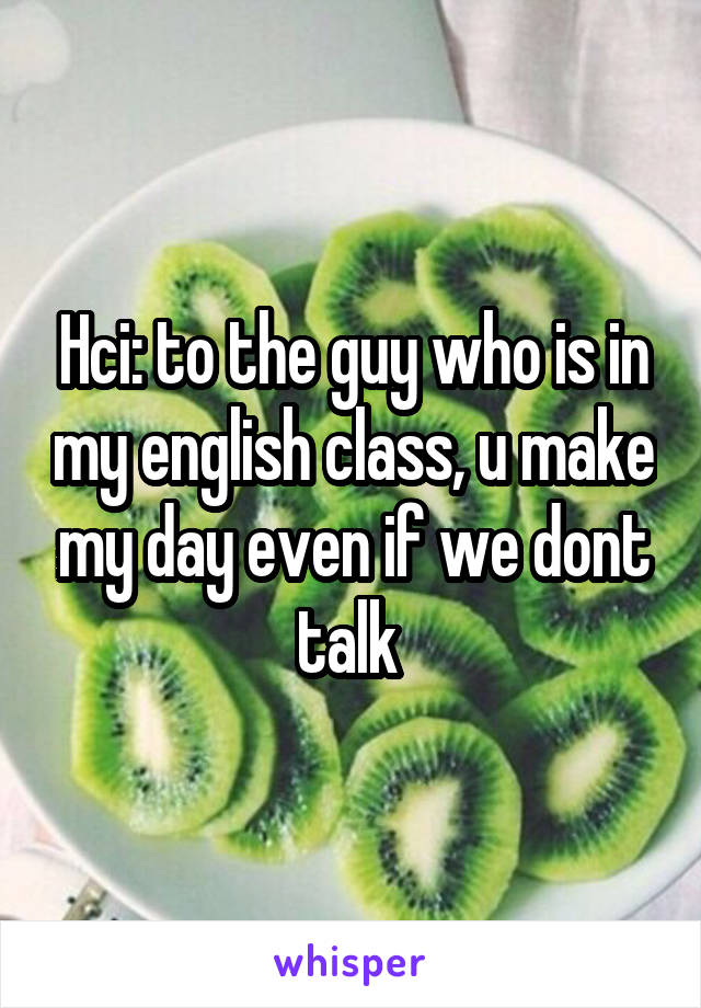 Hci: to the guy who is in my english class, u make my day even if we dont talk